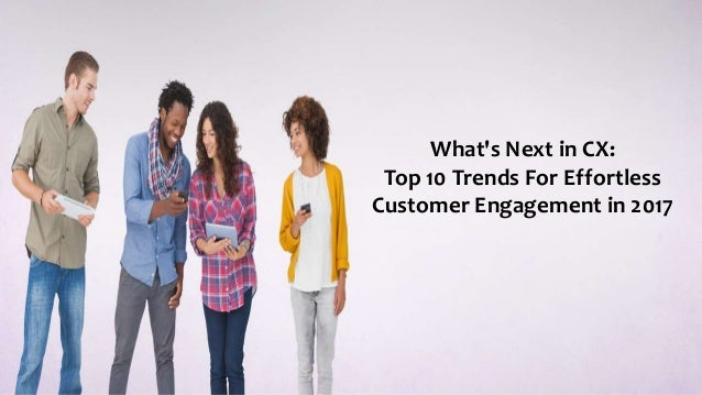 What's Next in CX: Top 10 Trends For Effortless Customer Engagement in 2017