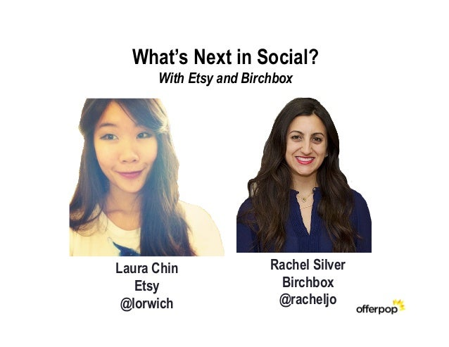 What's Next in Social?      With Etsy and BirchboxLaura Chin              Rachel Silver   Etsy                  Birchbox @...