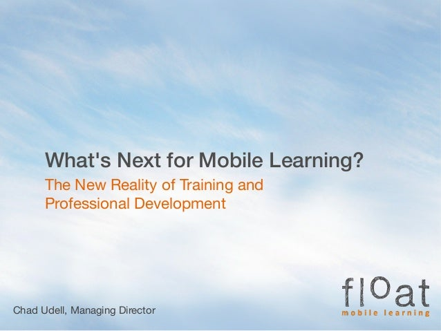 Whats Next for Mobile Learning?The New Reality of Training andProfessional DevelopmentChad Udell, Managing Director