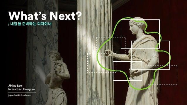 ; 내일을 준비하는 디자이너 What's Next? Jinjae Lee Interaction Designer jinjae.lee@icloud.com