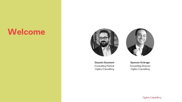 Welcome Dayoán Daumont Consulting Partner Ogilvy Consulting Spencer Schrage Consulting Director Ogilvy Consulting