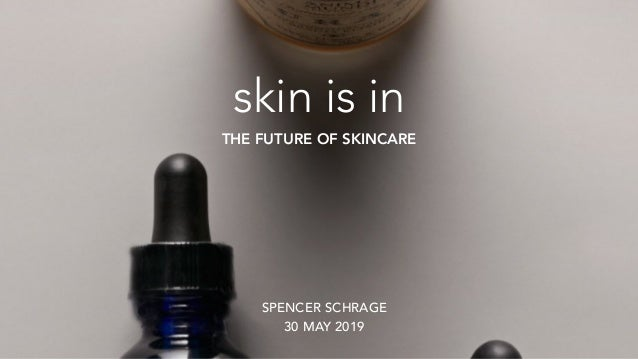skin is in THE FUTURE OF SKINCARE SPENCER SCHRAGE 30 MAY 2019