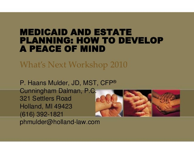 MEDICAID AND ESTATE PLANNING: HOW TO DEVELOP A PEACE OF MIND P. Haans Mulder, JD, MST, CFP® Cunningham Dalman, P.C. 321 Se...