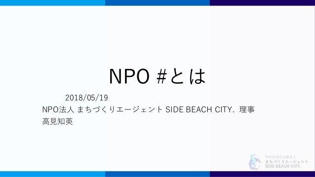 特定非営利活動法人 まちづくりエージェント SIDE BEACH CITY. NPO #とは 2018/05/19 NPO法人 まちづくりエージェント SIDE BEACH CITY. 理事 高見知英