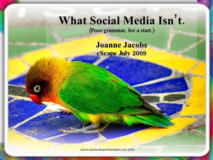 What Social Media Isn' t.          (Poor grammar, for a start.)                Joanne Jacobs               cScape July 200...
