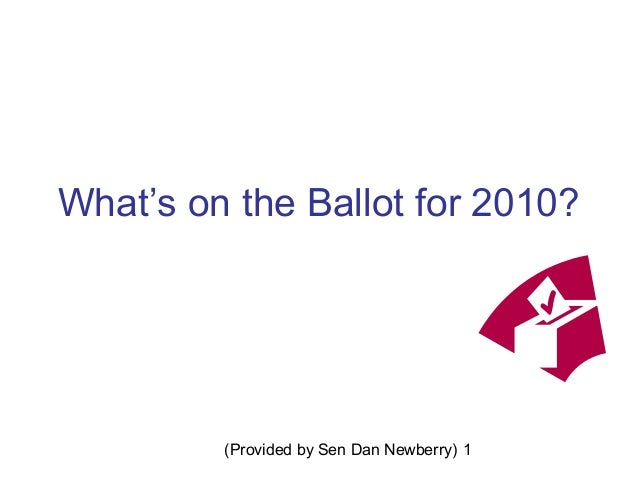 (Provided by Sen Dan Newberry) 1 What's on the Ballot for 2010?