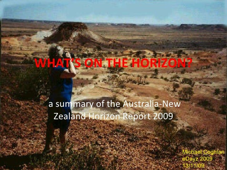 WHAT'S ON THE HORIZON? a summary of the Australia-New Zealand Horizon Report 2009 Michael Coghlan eDayz 2009 13/11/09