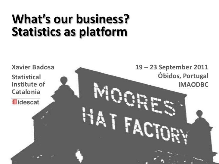 What's our business?<br />Statistics as platform<br />19 – 23 September 2011<br />Óbidos, Portugal<br />IMAODBC<br />Xavie...