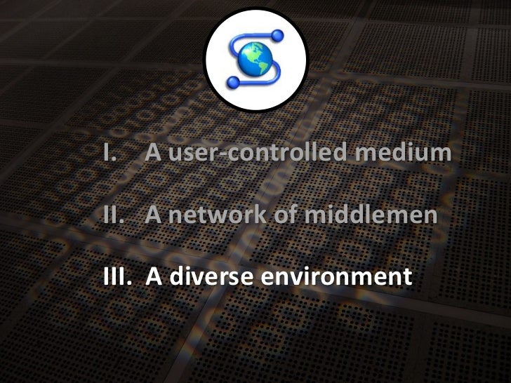 A user-controlledmedium<br />I.<br />A network of middlemen<br />II.<br />A diverseenvironment<br />III.<br />