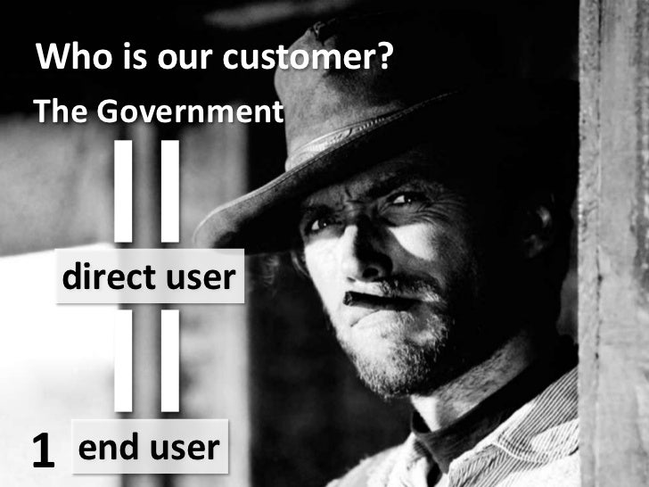 Who is our customer?<br />=<br />The Government<br />=<br />direct user<br />1<br />end user<br />
