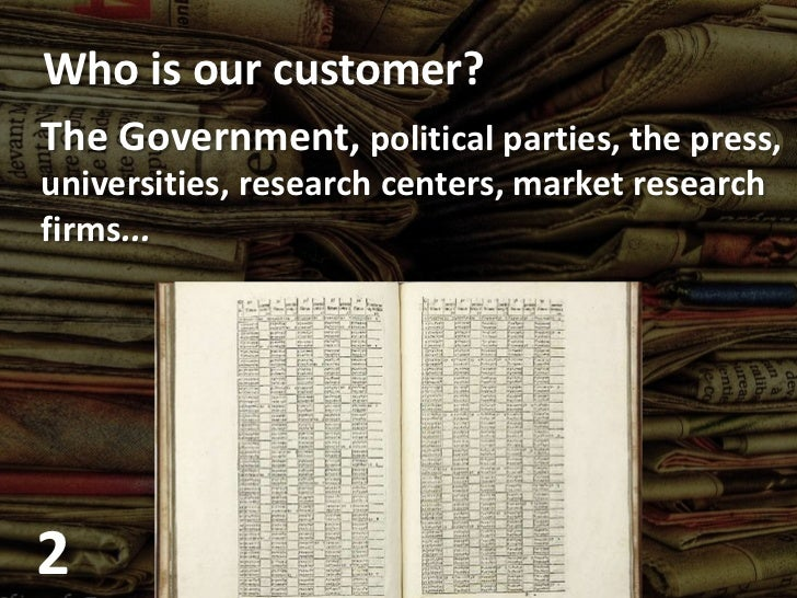 Who is our customer?<br />The Government,political parties, thepress, <br />universities, researchcenters, marketresearch<...