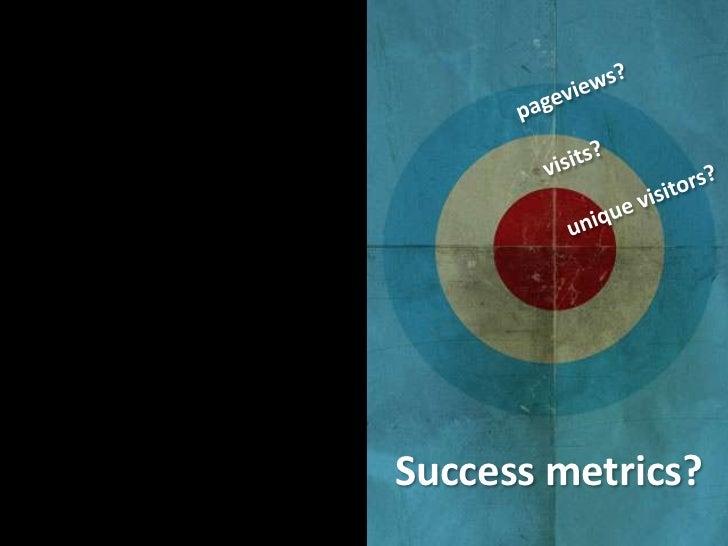 pageviews?<br />visits?<br />unique visitors?<br />Success metrics?<br />