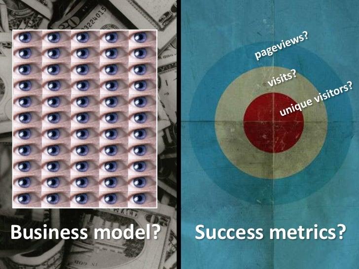 pageviews?<br />visits?<br />unique visitors?<br />Business model?<br />Success metrics?<br />