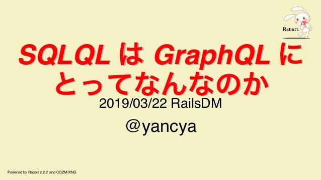 SQLQL は GraphQL に とってなんなのか SQLQL は GraphQL に とってなんなのか 2019/03/22 RailsDM @yancya Powered by Rabbit 2.2.2 and COZMIXNG