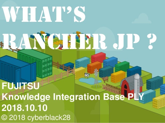 FUJITSU Knowledge Integration Base PLY 2018.10.10 © 2018 cyberblack28 What's Rancher JP ?