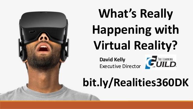 What's Really Happening with Virtual Reality? David Kelly Executive Director bit.ly/Realities360DK