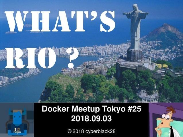 Docker Meetup Tokyo #25 2018.09.03 © 2018 cyberblack28 What's RIO ?
