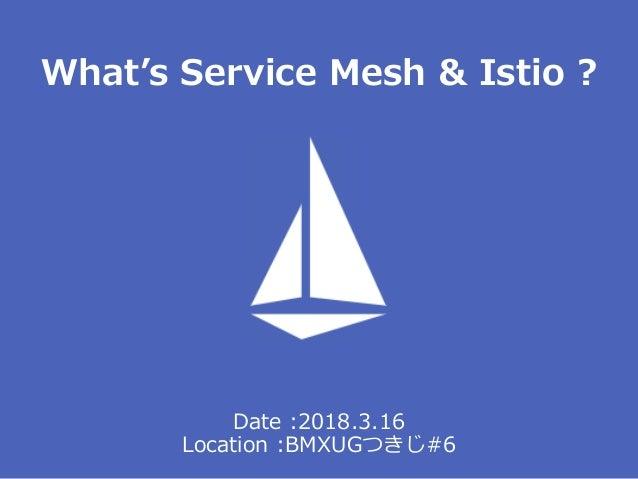 Date :2018.3.16 Location :BMXUGつきじ#6 What's Service Mesh & Istio ?