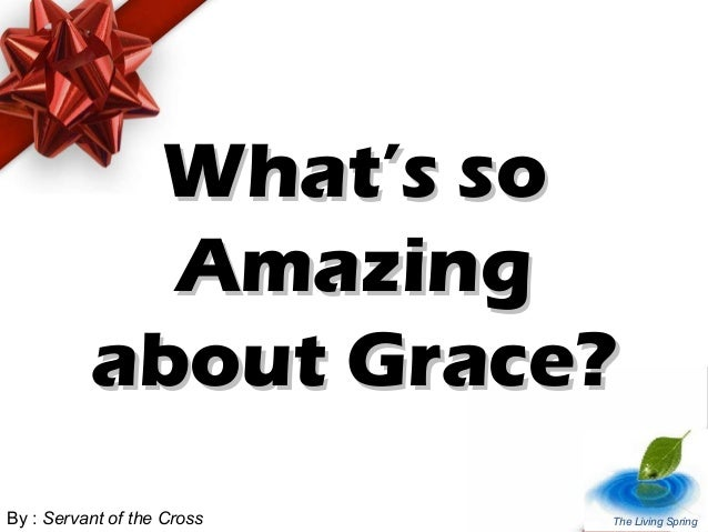 What's soWhat's so AmazingAmazing about Grace?about Grace? By : Servant of the Cross The Living Spring