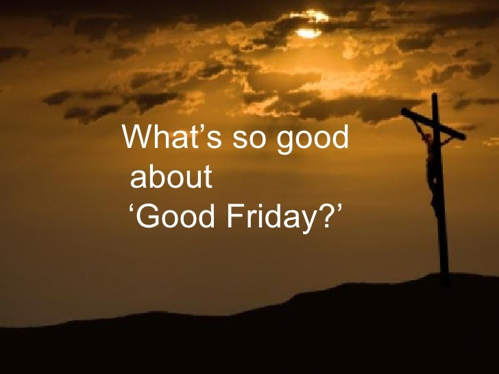 What's so goodabout'Good Friday?'