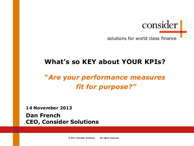 """© 2013 Consider Solutions All rights reserved. solutions for world class finance What's so KEY about YOUR KPIs? """"Are your ..."""