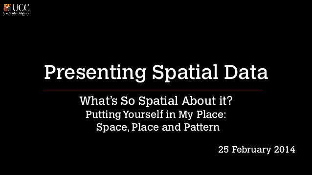 Presenting Spatial Data What's So Spatial About it? Putting Yourself in My Place: Space, Place and Pattern !  25 February...