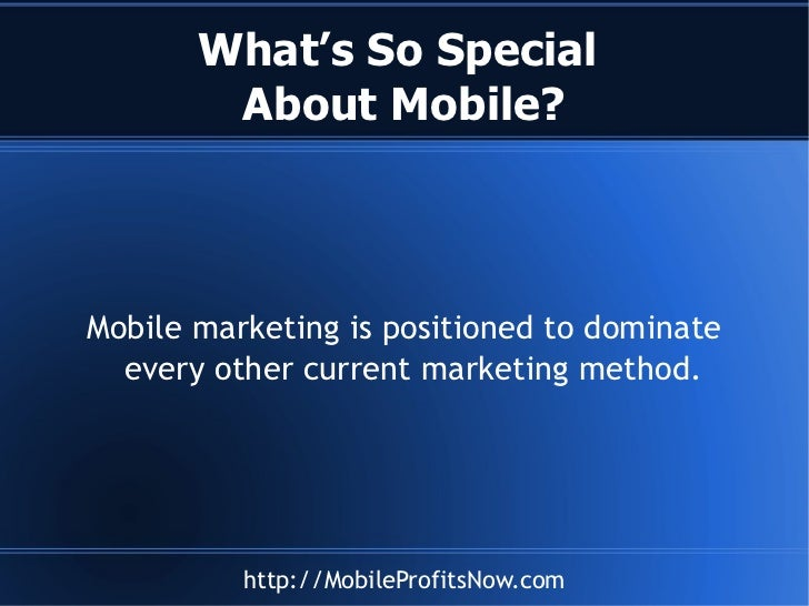 What's So Special  About Mobile? Mobile marketing is positioned to dominate every other current marketing method.
