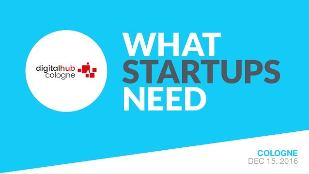 WHAT STARTUPS NEED COLOGNE DEC 15. 2016
