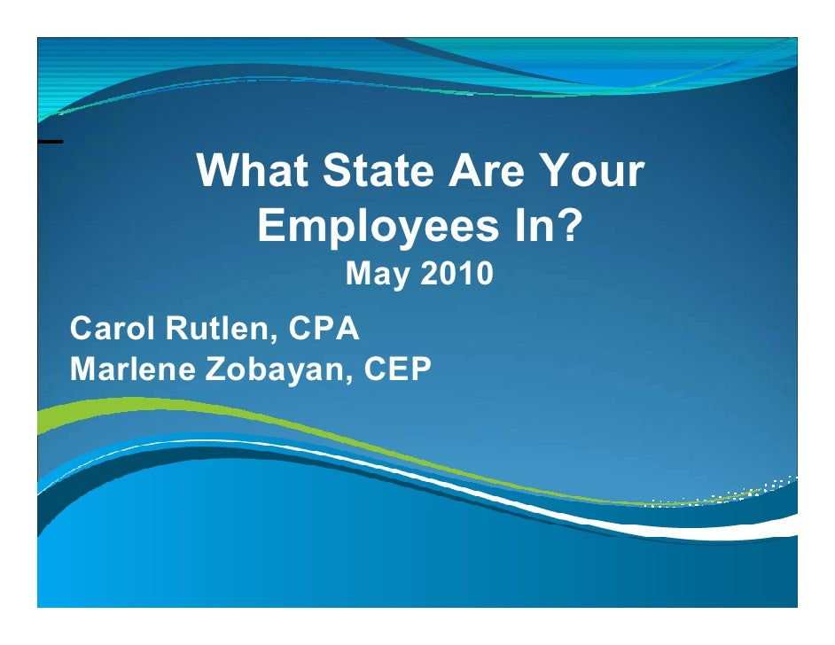 What State Are Your         Employees In?                May 2010 Carol Rutlen, CPA Marlene Zobayan, CEP