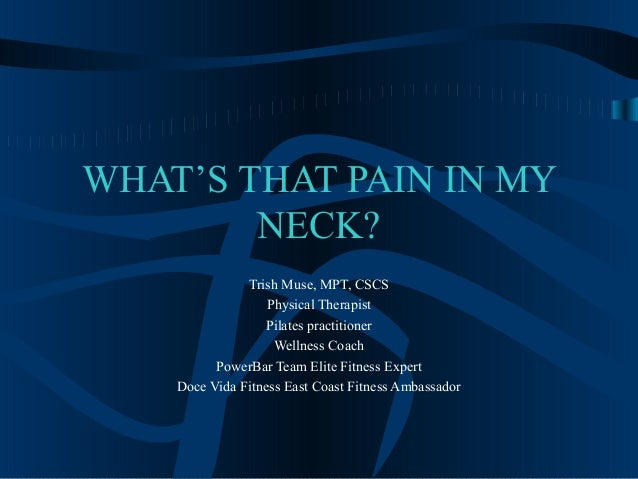WHAT'S THAT PAIN IN MY        NECK?               Trish Muse, MPT, CSCS                   Physical Therapist              ...