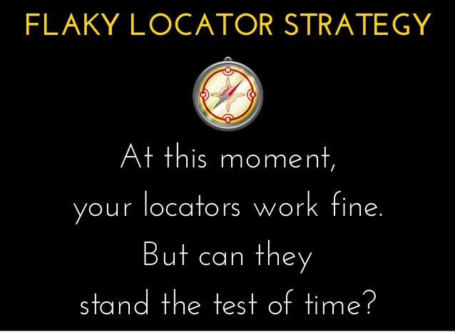 FLAKY LOCATOR STRATEGYFLAKY LOCATOR STRATEGY � � � � At this moment,At this moment, your locators work fine.your locators ...