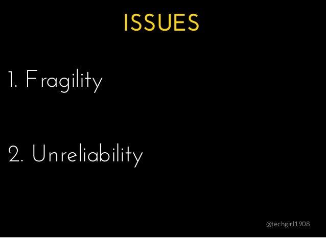 ISSUESISSUES @techgirl1908 1. Fragility1. Fragility 2. Unreliability2. Unreliability