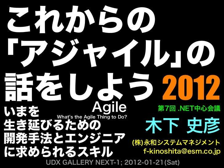 これからの「アジャイル」の話をしよう 2012   Agile                                    第7回 .NET中心会議いまを  What s the Agile Thing to Do?生き延びるための ...