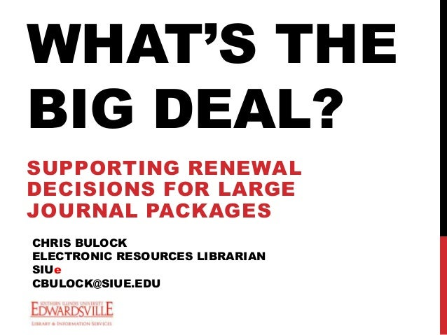 WHAT'S THE BIG DEAL? SUPPORTING RENEWAL DECISIONS FOR LARGE JOURNAL PACKAGES CHRIS BULOCK ELECTRONIC RESOURCES LIBRARIAN S...