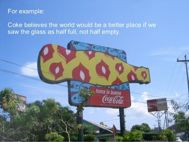 3 Confidential to Ogilvy & Mather For example: Coke believes the world would be a better place if we saw the glass as half...