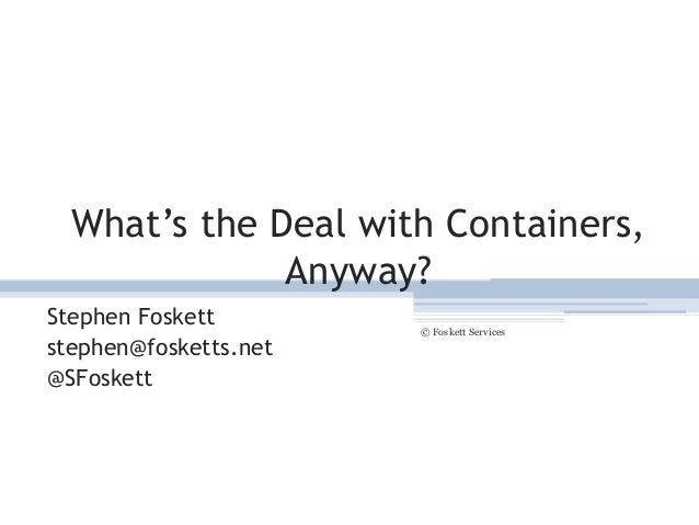 What's the Deal with Containers, Anyway? Stephen Foskett stephen@fosketts.net @SFoskett © Foskett Services 1