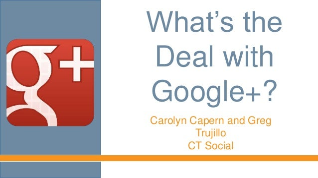 What's theDeal withGoogle+?Carolyn Capern and GregTrujilloCT Social