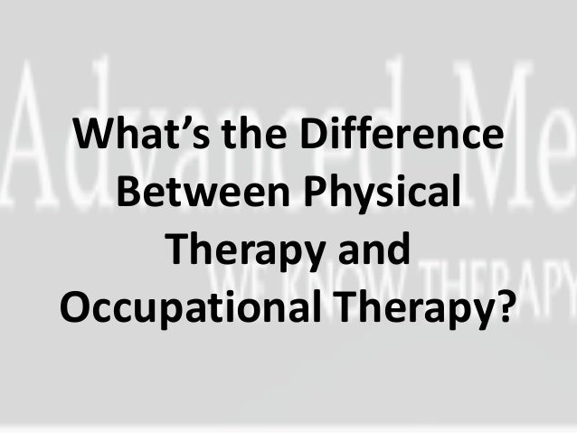 What's the Difference  Between Physical    Therapy andOccupational Therapy?