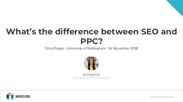 Private and confidential 1 What's the difference between SEO and PPC? Drink Digital - University of Nottingham - 1st Novem...