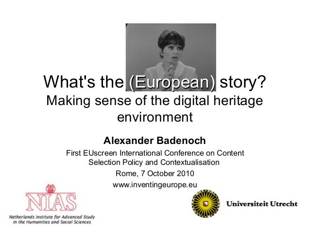What's the (European)(European) story? Making sense of the digital heritage environment Alexander Badenoch First EUscreen ...
