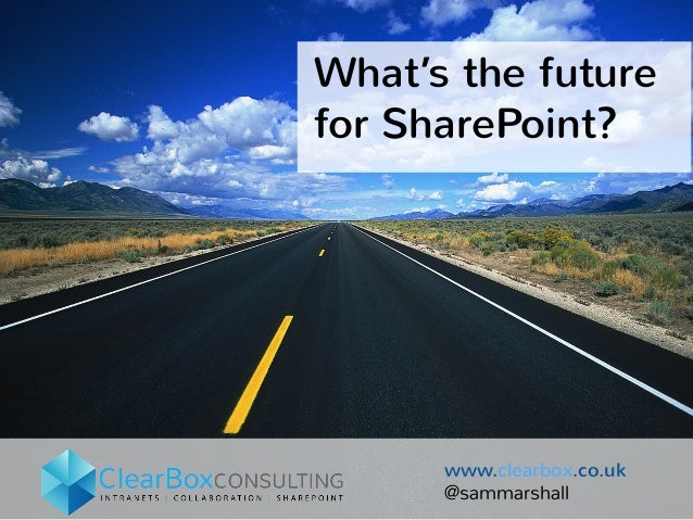 What's the future  for SharePoint?  www.clearbox.co.uk  @sammarshall
