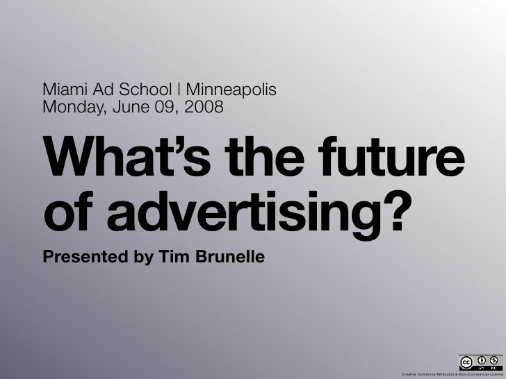 Miami Ad School | Minneapolis Monday, June 09, 2008   What's the future of advertising? Presented by Tim Brunelle         ...