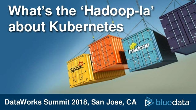 DataWorks Summit 2018, San Jose, CA What's the 'Hadoop-la' about Kubernetes
