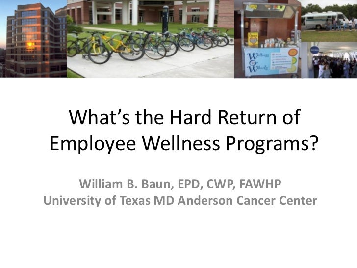 What's the Hard Return ofEmployee Wellness Programs?      William B. Baun, EPD, CWP, FAWHPUniversity of Texas MD Anderson ...