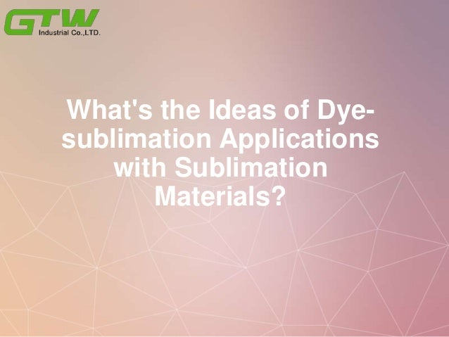 What's the Ideas of Dye- sublimation Applications with Sublimation Materials?