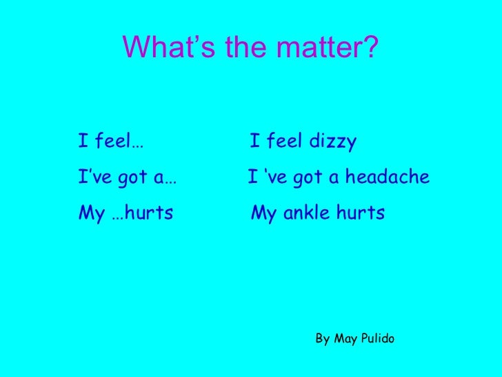 What's the matter? I feel…  I feel dizzy I've got a…  I 've got a headache My …hurts  My ankle hurts By May Pulido