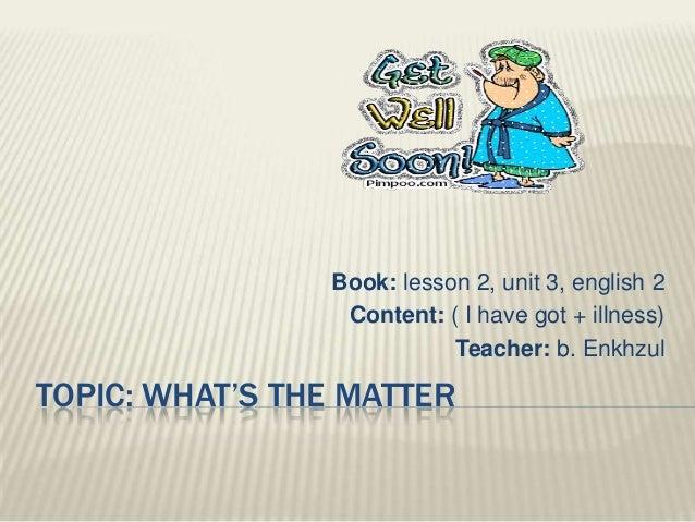 Book: lesson 2, unit 3, english 2                 Content: ( I have got + illness)                           Teacher: b. E...