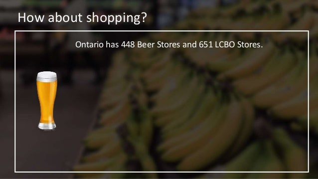 How about shopping? Ontario has 448 Beer Stores and 651 LCBO Stores. Ontario has 1500 Supermarkets.