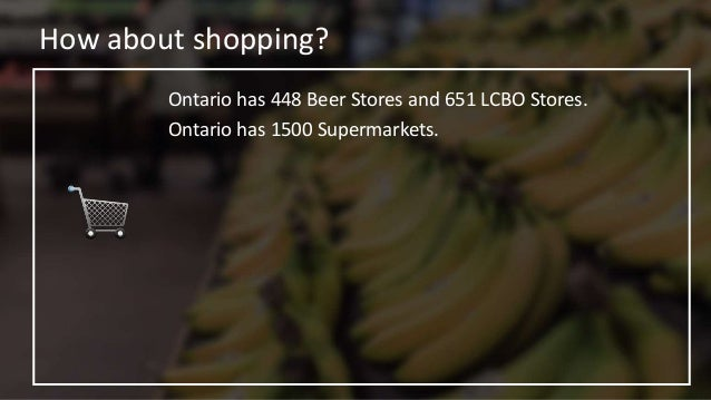 How about shopping? Ontario has 448 Beer Stores and 651 LCBO Stores. Ontario has 1500 Supermarkets. In ALL of Canada there...