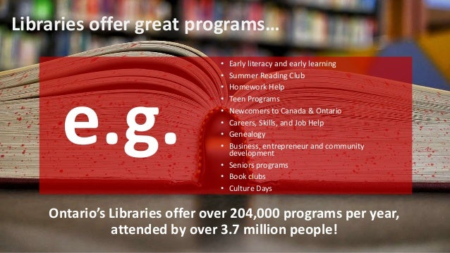 Libraries offer great programs… Ontario's Libraries offer over 204,000 programs per year, attended by over 3.7 million peo...